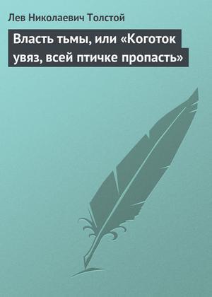 ТОЛСТОЙ Л. Власть тьмы, или «Коготок увяз, всей птичке пропасть»