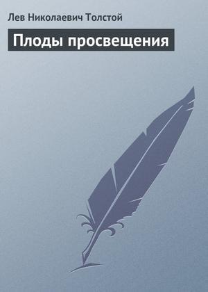 ТОЛСТОЙ Л. Плоды просвещения