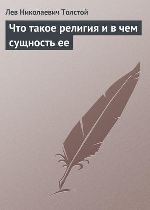 ТОЛСТОЙ Л. Что такое религия и в чем сущность ее