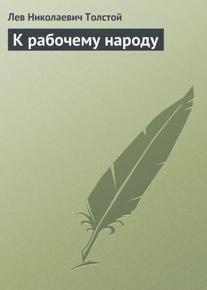 ТОЛСТОЙ Л. К рабочему народу