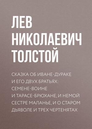 ТОЛСТОЙ Л. Сказка об Иване-дураке и его двух братьях: Семене-воине и Тарасе-брюхане, и немой сестре Маланье, и о старом дьяволе и трех чертенятах