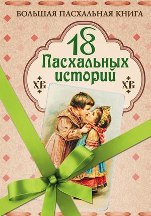 КОРОЛЕНКО В., КУПРИН А., ЧЕХОВ А. 18 пасхальных историй