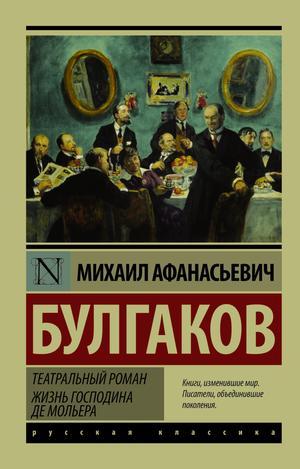 БУЛГАКОВ М. Театральный роман. Жизнь господина де Мольера
