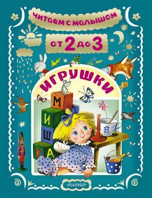 БАРТО А., МАРШАК С., МИХАЛКОВ С. Читаем с малышом. От 2 до 3. Игрушки