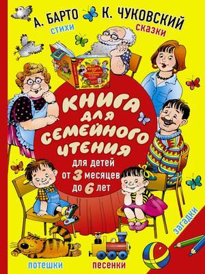 БАРТО А., ЧУКОВСКИЙ К. Книга для семейного чтения: для детей от 3 месяцев до 6 лет