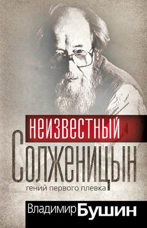 БУШИН В. Неизвестный Солженицын. Гений первого плевка