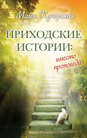 КУЧЕРСКАЯ М. Приходские истории: вместо проповеди (сборник)