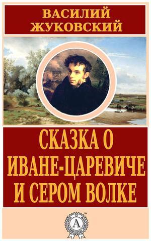 ЖУКОВСКИЙ В. Сказка о Иване-царевиче и Сером Волке