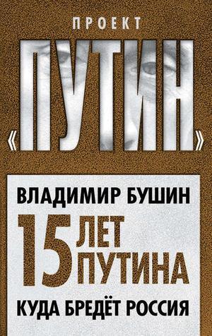 БУШИН В. Пятнадцать лет Путина. Куда бредет Россия