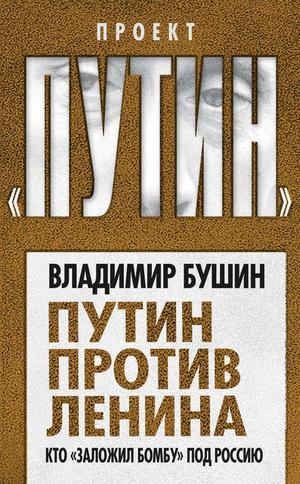 БУШИН В. Путин против Ленина. Кто «заложил бомбу» под Россию