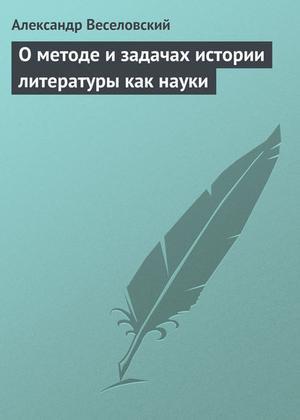 ВЕСЕЛОВСКИЙ А. О методе и задачах истории литературы как науки