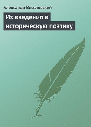 ВЕСЕЛОВСКИЙ А. Из введения в историческую поэтику