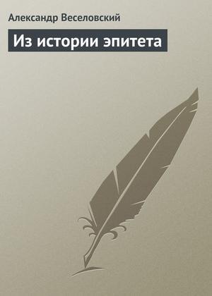ВЕСЕЛОВСКИЙ А. Из истории эпитета
