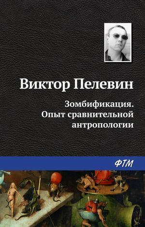 ПЕЛЕВИН В. Зомбификация. Опыт сравнительной антропологии