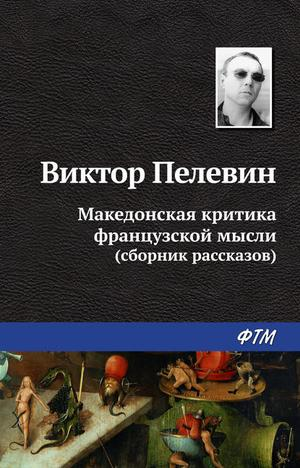 ПЕЛЕВИН В. Македонская критика французской мысли (сборник)