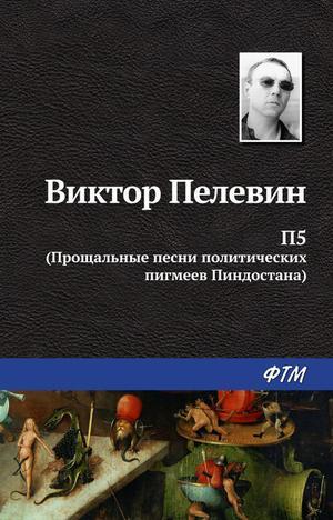 ПЕЛЕВИН В. П5: Прощальные песни политических пигмеев Пиндостана (сборник)