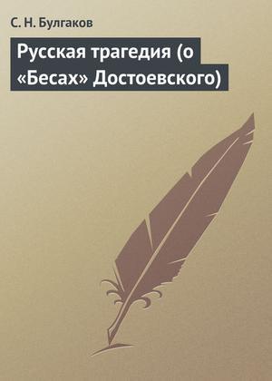 БУЛГАКОВ С. Русская трагедия (о «Бесах» Достоевского)